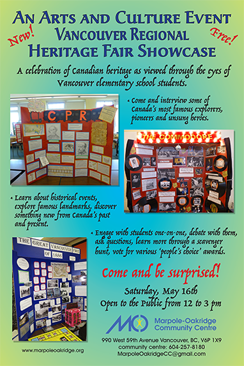 An Arts and Culture Event Vancouver Regional Heritage Fair Showcase  A celebration of Canadian heritage as viewed through the eyes of Vancouver elementary school students.  Come and interview some of Canada's most famous explorers, pioneers and unsung heroes.  Learn about historical events, explore famous landmarks, discover something new from Canada's past and present.  Engage with students one-on-one, debate with them, ask questions, learn more through a scavenger hunt, vote for various 'people's choice' awards. Come and be surprised.   Saturday, May 16  Open to the Public from 10:00am to 3:00pm Free Admission