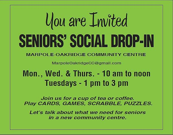 SeniorsSocial Drop-in at Marpole-Oakridge Community Centre  For more info email us at MarpoleOakridgeCC@gmail.com  Mondays, Wednesday, Thursdays 10am-noon Tuesdays 1-3pm  Join us for a cup of tea or coffee. Play CARDS, GAMES, SCRABBLE, PUZZLES. Let's talk about what we need for seniors in a new community centre.