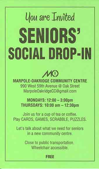 Seniors' Social Drop-in at Marpole-Oakridge Community Centre  For more info email us at MarpoleOakridgeCC@gmail.com MONDAYS: 12:00-3:00pm THURSDAYS: 10:00am-12:30pm Join us for a cup of tea or coffee. Play CARDS, GAMES, SCRABBLE, PUZZLES. Let's talk about what we need for seniors in a new community centre. Close to public transportation. Wheelchair accessible. FREE